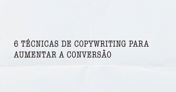 6 TÉCNICAS DE COPYWRITING PARA AUMENTAR A CONVERSÃO